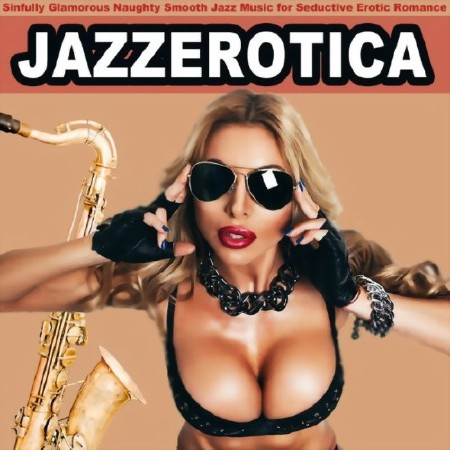 Jazz Erotica - Sinfully Glamorous Naughty Smooth Jazz Music for Seductive E ...